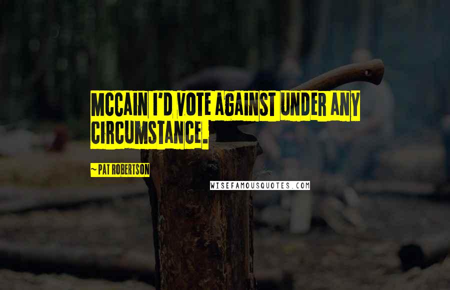 Pat Robertson quotes: McCain I'd vote against under any circumstance.