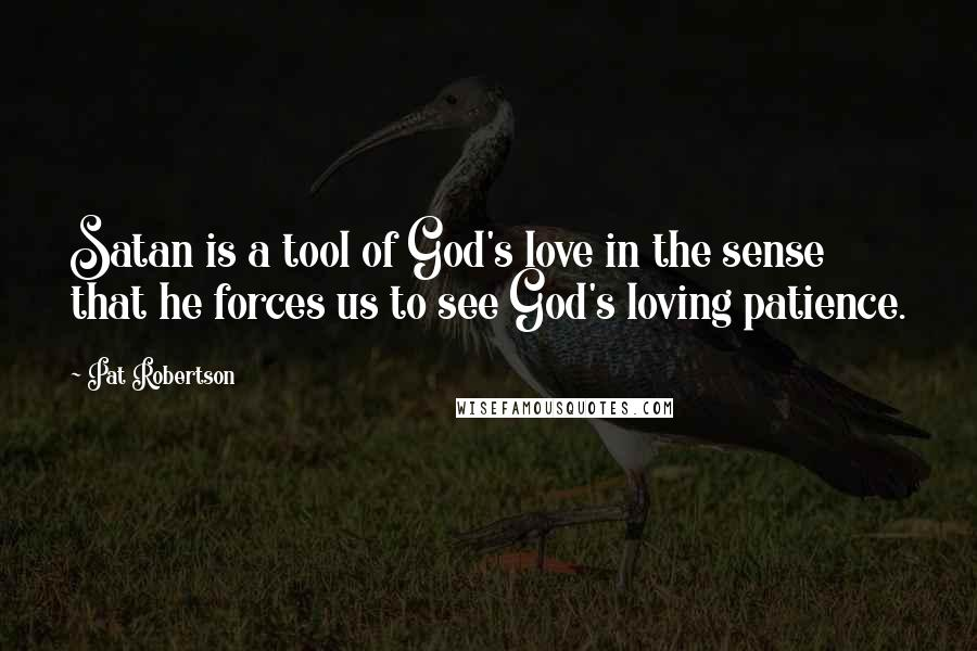 Pat Robertson quotes: Satan is a tool of God's love in the sense that he forces us to see God's loving patience.