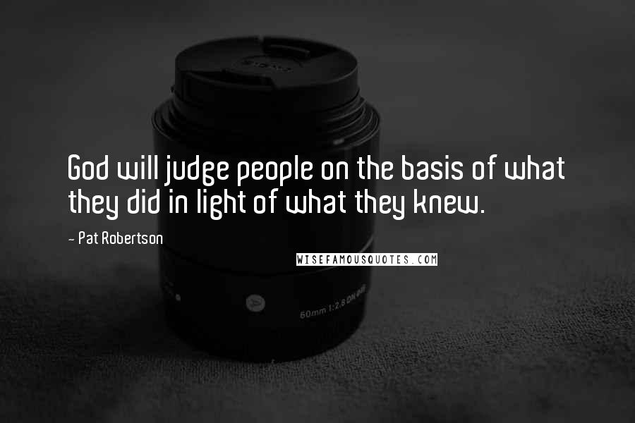 Pat Robertson quotes: God will judge people on the basis of what they did in light of what they knew.