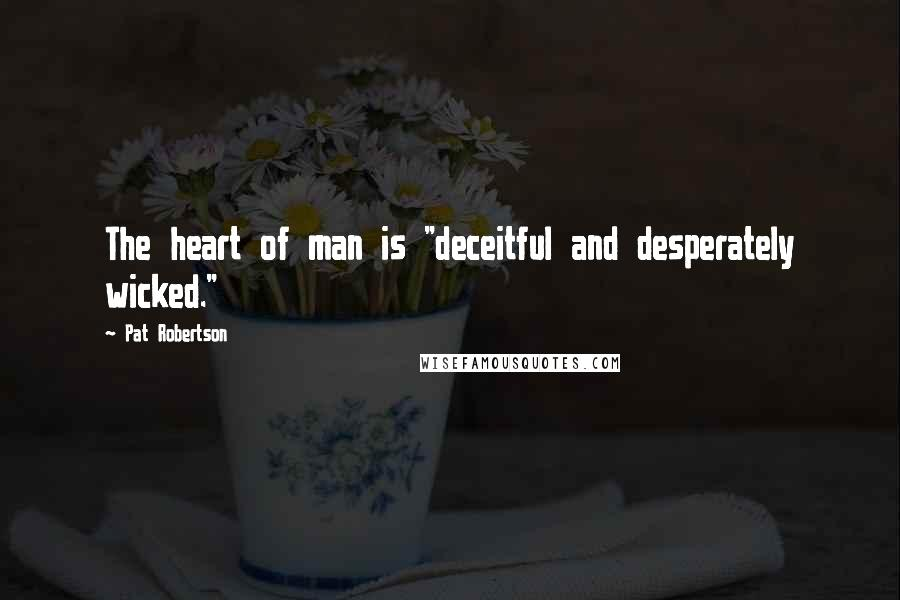 "Pat Robertson quotes: The heart of man is ""deceitful and desperately wicked."""