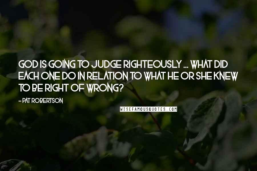 Pat Robertson quotes: God is going to judge righteously ... what did each one do in relation to what he or she knew to be right of wrong?