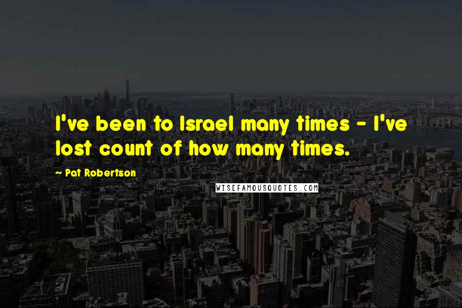Pat Robertson quotes: I've been to Israel many times - I've lost count of how many times.