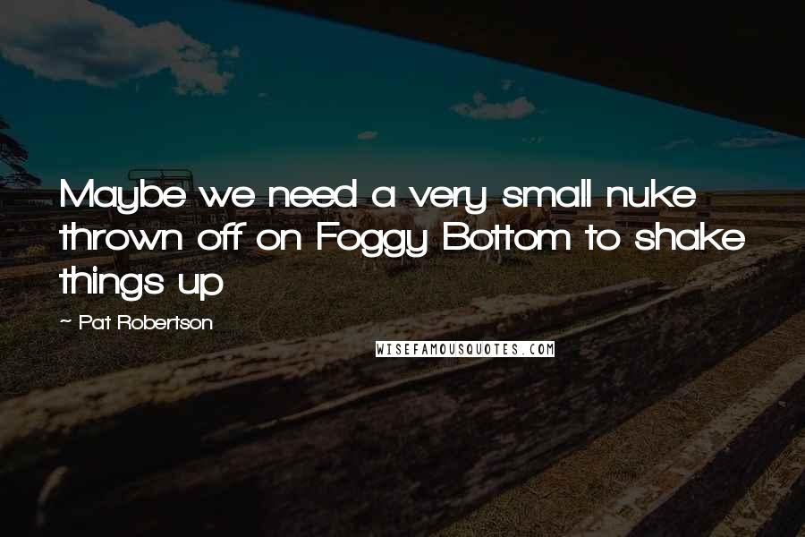 Pat Robertson quotes: Maybe we need a very small nuke thrown off on Foggy Bottom to shake things up