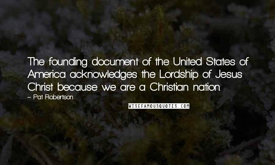 Pat Robertson quotes: The founding document of the United States of America acknowledges the Lordship of Jesus Christ because we are a Christian nation.