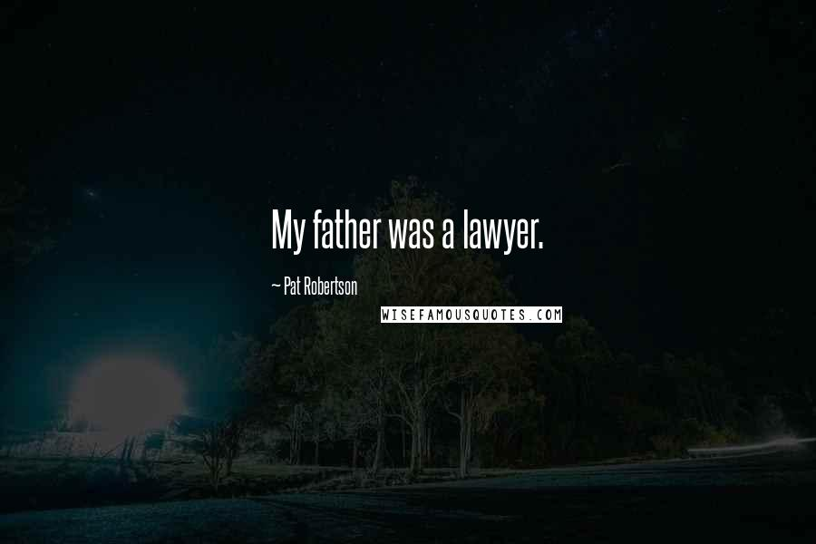 Pat Robertson quotes: My father was a lawyer.