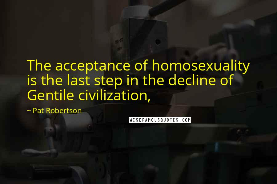 Pat Robertson quotes: The acceptance of homosexuality is the last step in the decline of Gentile civilization,