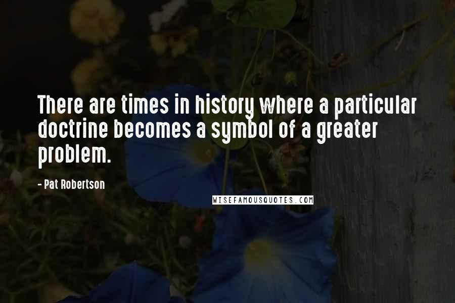 Pat Robertson quotes: There are times in history where a particular doctrine becomes a symbol of a greater problem.