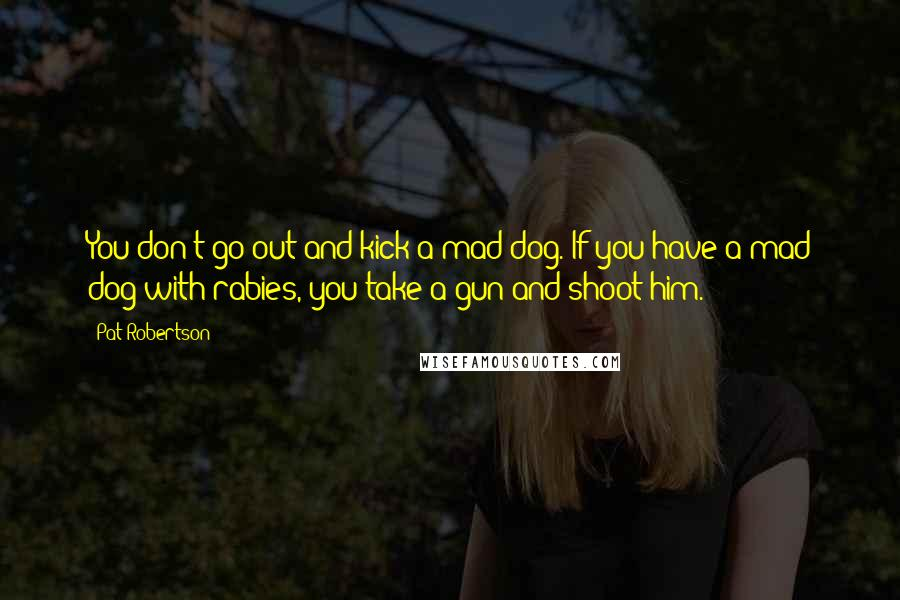 Pat Robertson quotes: You don't go out and kick a mad dog. If you have a mad dog with rabies, you take a gun and shoot him.