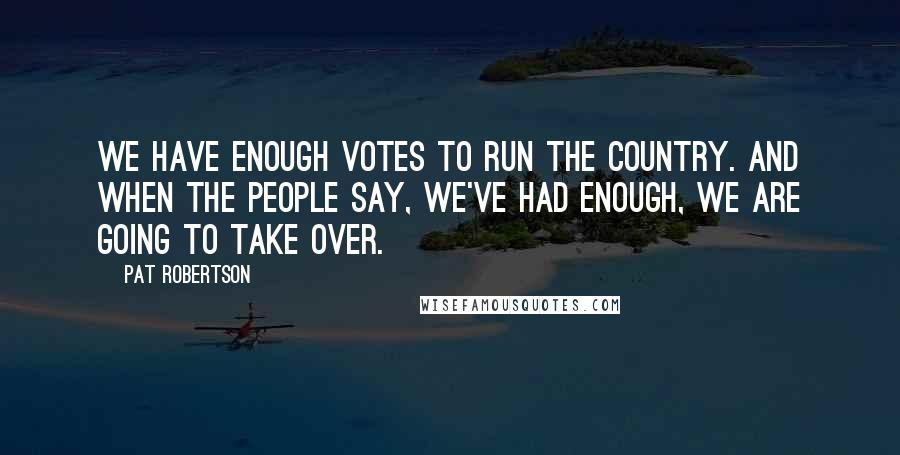Pat Robertson quotes: We have enough votes to run the country. And when the people say, We've had enough, we are going to take over.