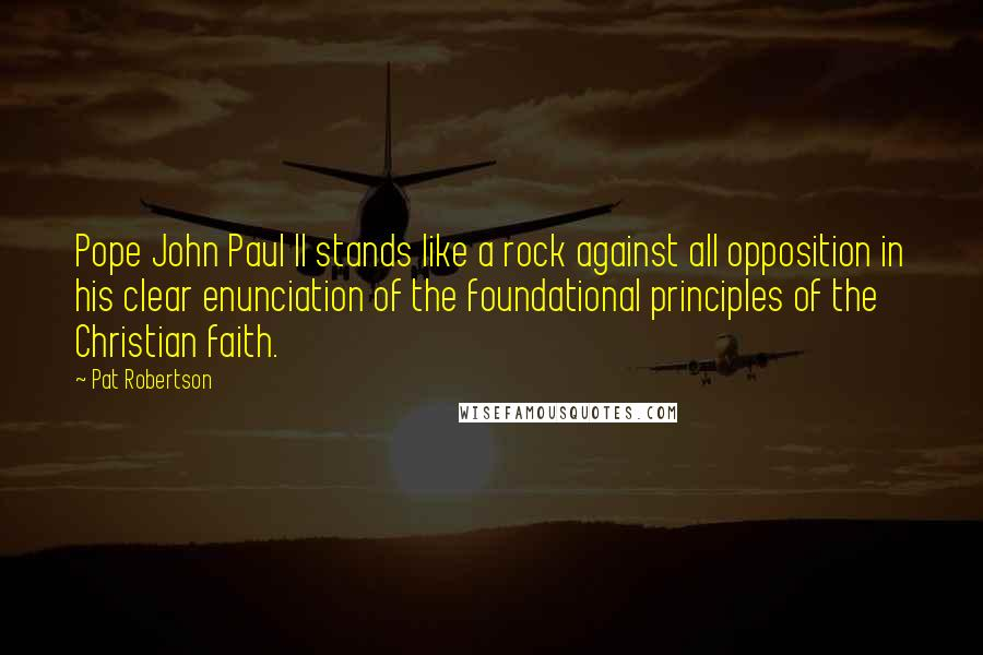 Pat Robertson quotes: Pope John Paul II stands like a rock against all opposition in his clear enunciation of the foundational principles of the Christian faith.