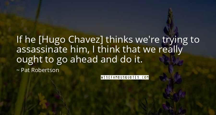 Pat Robertson quotes: If he [Hugo Chavez] thinks we're trying to assassinate him, I think that we really ought to go ahead and do it.