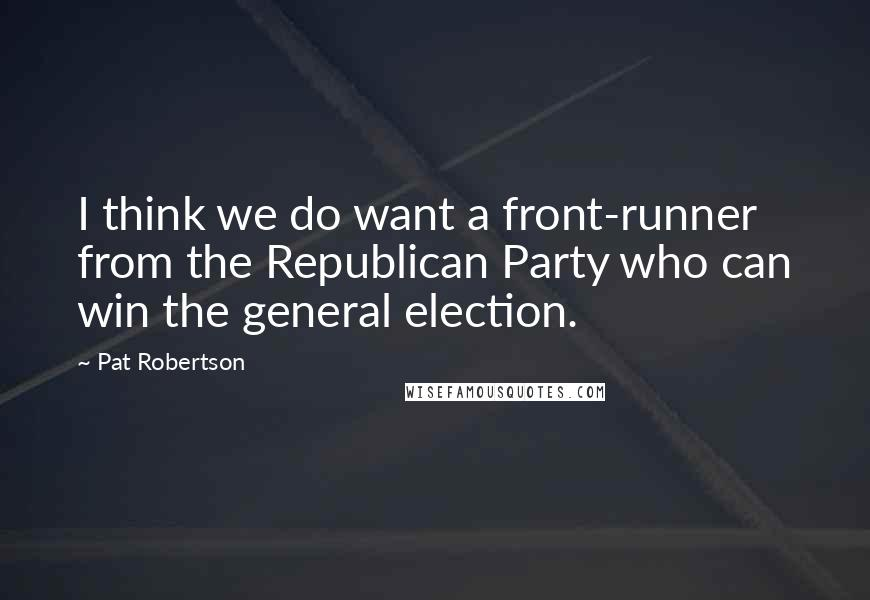Pat Robertson quotes: I think we do want a front-runner from the Republican Party who can win the general election.
