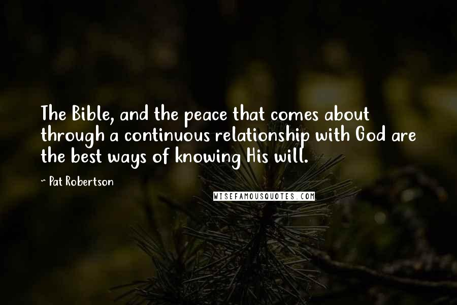 Pat Robertson quotes: The Bible, and the peace that comes about through a continuous relationship with God are the best ways of knowing His will.