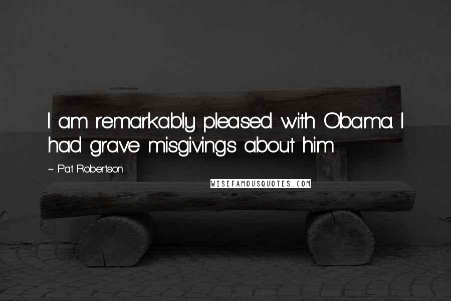 Pat Robertson quotes: I am remarkably pleased with Obama. I had grave misgivings about him.