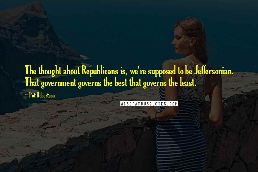 Pat Robertson quotes: The thought about Republicans is, we're supposed to be Jeffersonian. That government governs the best that governs the least.