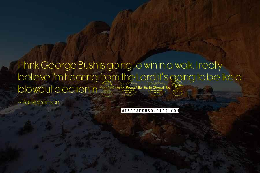 Pat Robertson quotes: I think George Bush is going to win in a walk. I really believe I'm hearing from the Lord it's going to be like a blowout election in 2004.
