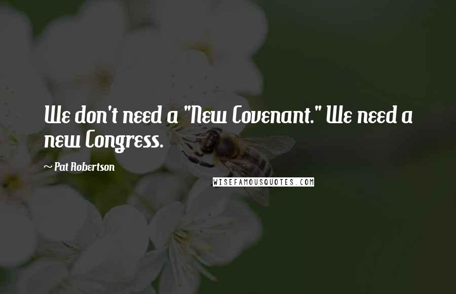 "Pat Robertson quotes: We don't need a ""New Covenant."" We need a new Congress."