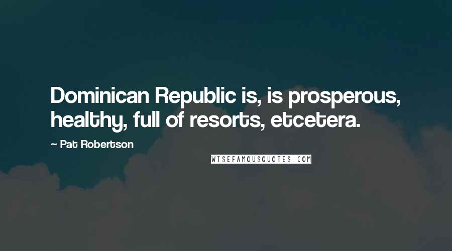 Pat Robertson quotes: Dominican Republic is, is prosperous, healthy, full of resorts, etcetera.