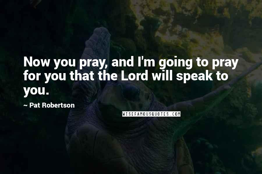 Pat Robertson quotes: Now you pray, and I'm going to pray for you that the Lord will speak to you.