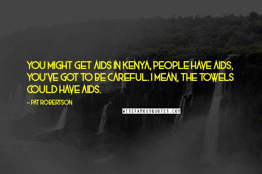 Pat Robertson quotes: You might get AIDS in Kenya, people have AIDS, you've got to be careful. I mean, the towels could have AIDS.