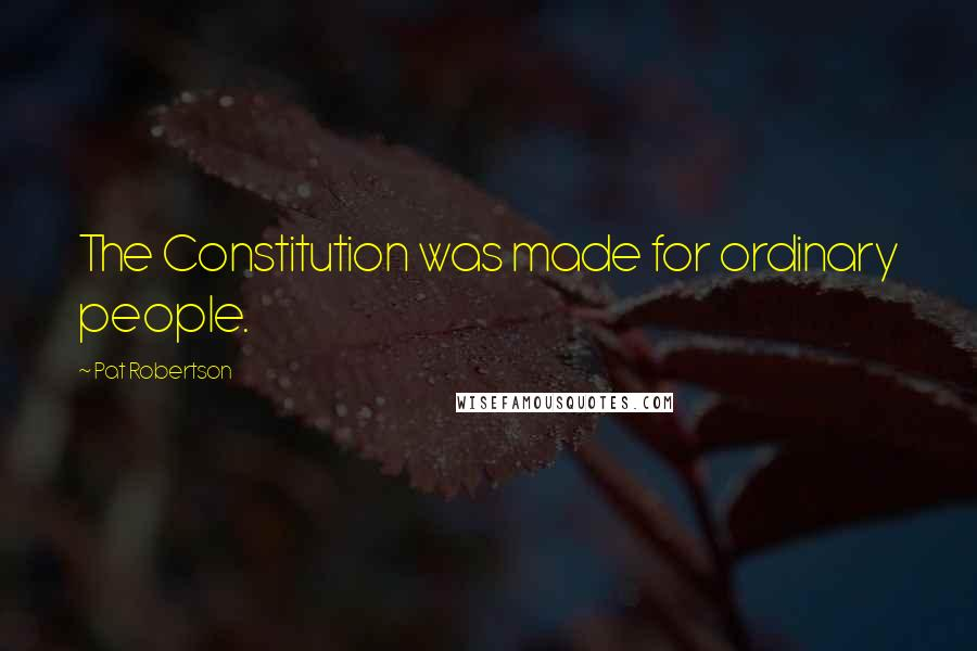 Pat Robertson quotes: The Constitution was made for ordinary people.