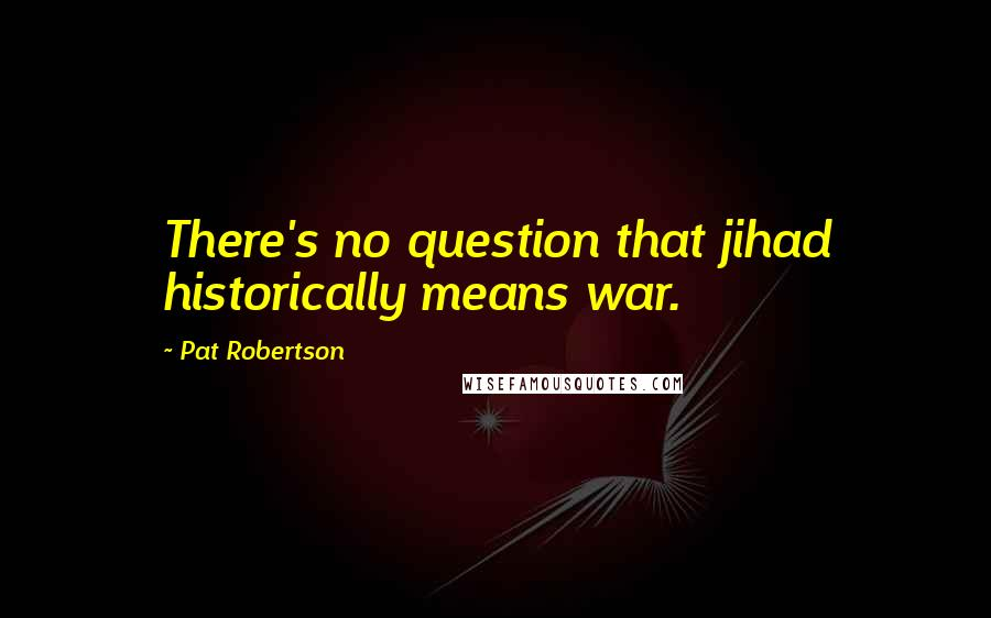 Pat Robertson quotes: There's no question that jihad historically means war.