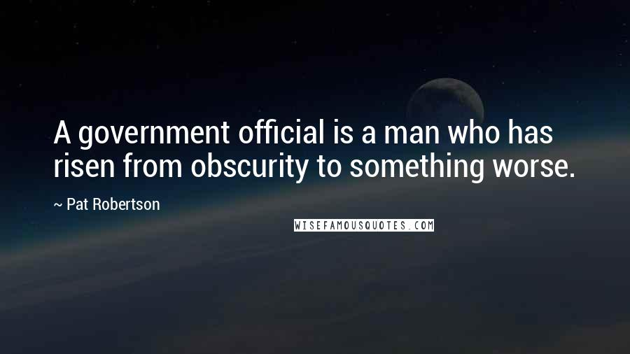 Pat Robertson quotes: A government official is a man who has risen from obscurity to something worse.