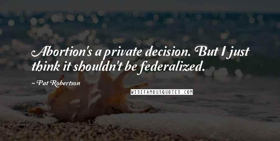 Pat Robertson quotes: Abortion's a private decision. But I just think it shouldn't be federalized.