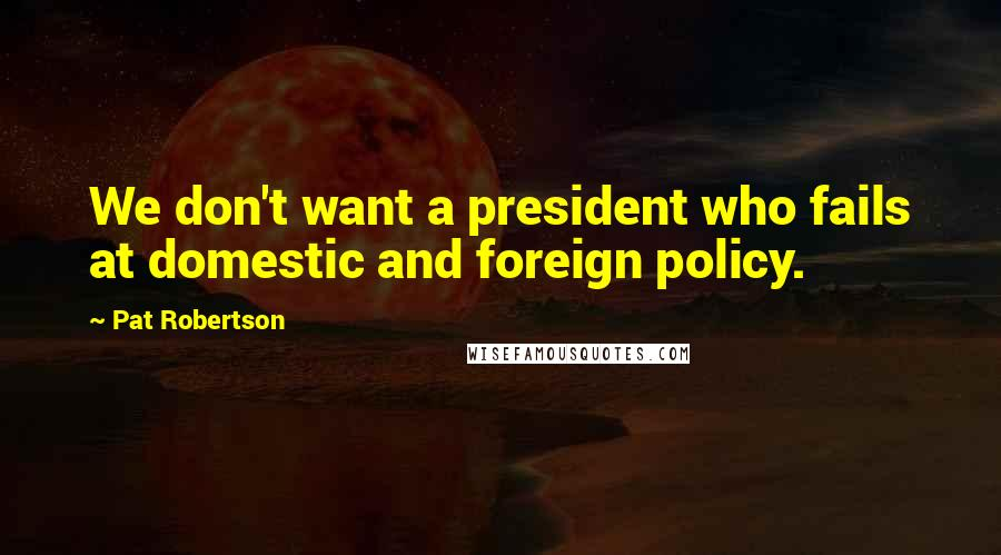 Pat Robertson quotes: We don't want a president who fails at domestic and foreign policy.