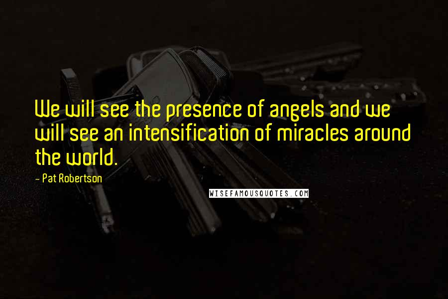 Pat Robertson quotes: We will see the presence of angels and we will see an intensification of miracles around the world.