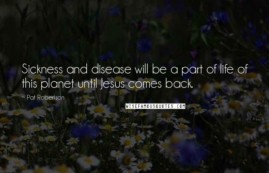 Pat Robertson quotes: Sickness and disease will be a part of life of this planet until Jesus comes back.