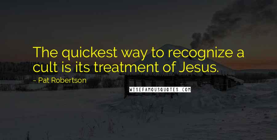Pat Robertson quotes: The quickest way to recognize a cult is its treatment of Jesus.