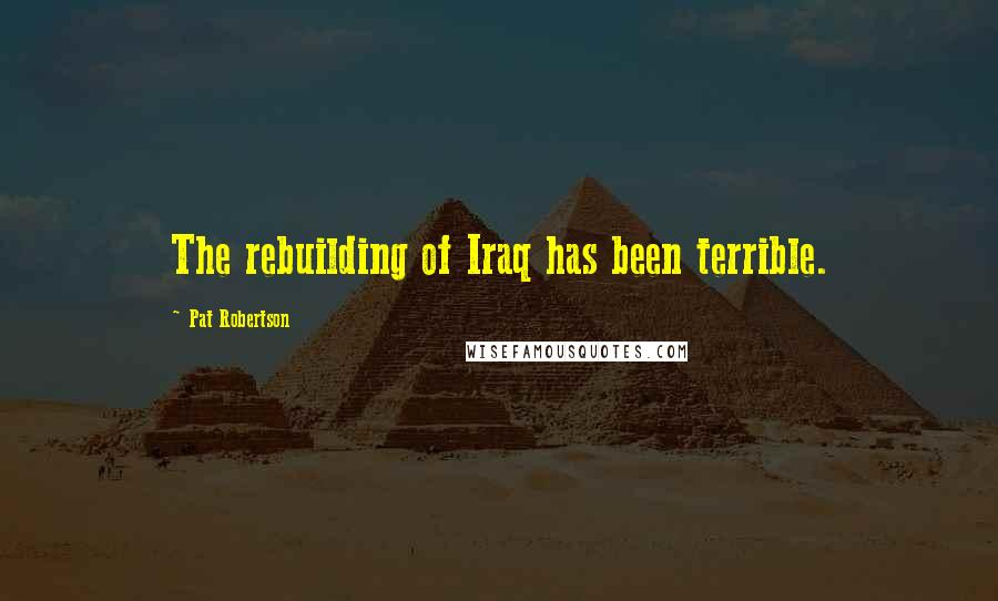 Pat Robertson quotes: The rebuilding of Iraq has been terrible.