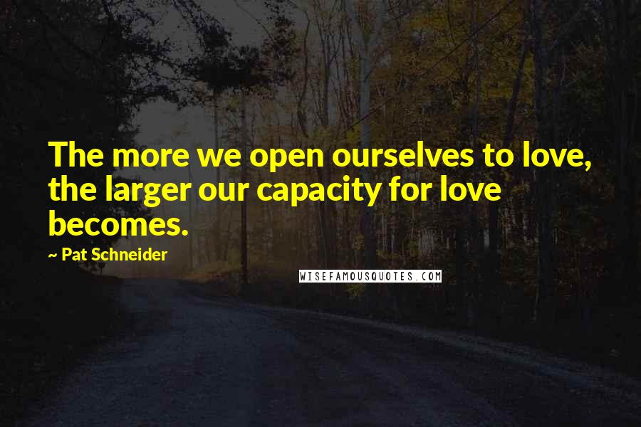 Pat Schneider quotes: The more we open ourselves to love, the larger our capacity for love becomes.