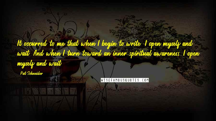 Pat Schneider quotes: It occurred to me that when I begin to write, I open myself and wait. And when I turn toward an inner spiritual awareness, I open myself and wait.
