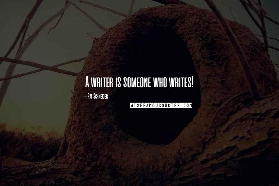 Pat Schneider quotes: A writer is someone who writes!