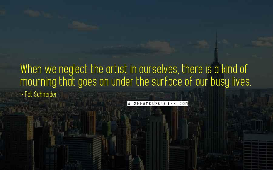 Pat Schneider quotes: When we neglect the artist in ourselves, there is a kind of mourning that goes on under the surface of our busy lives.
