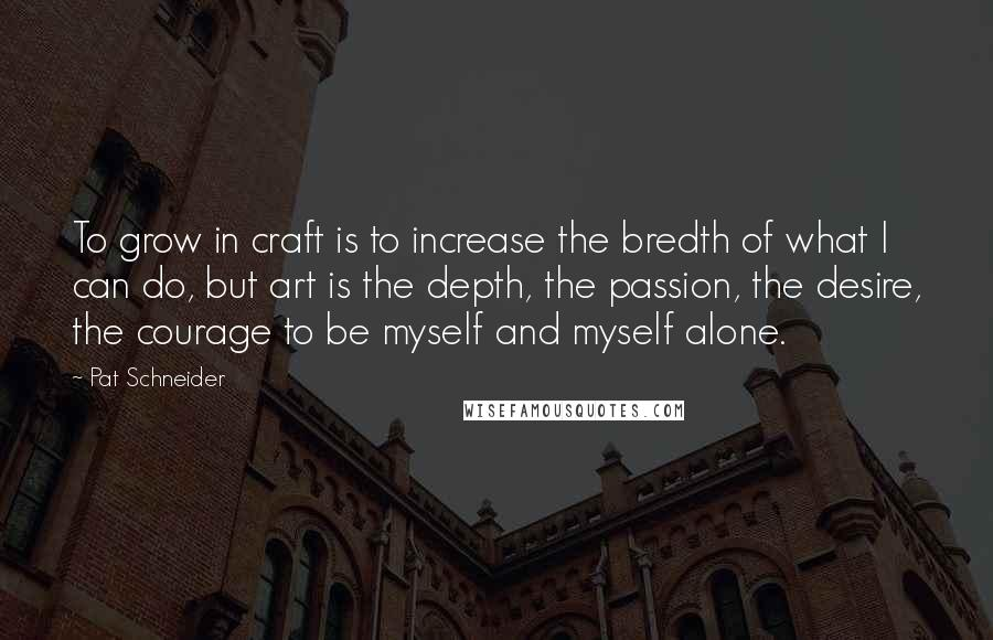 Pat Schneider quotes: To grow in craft is to increase the bredth of what I can do, but art is the depth, the passion, the desire, the courage to be myself and myself