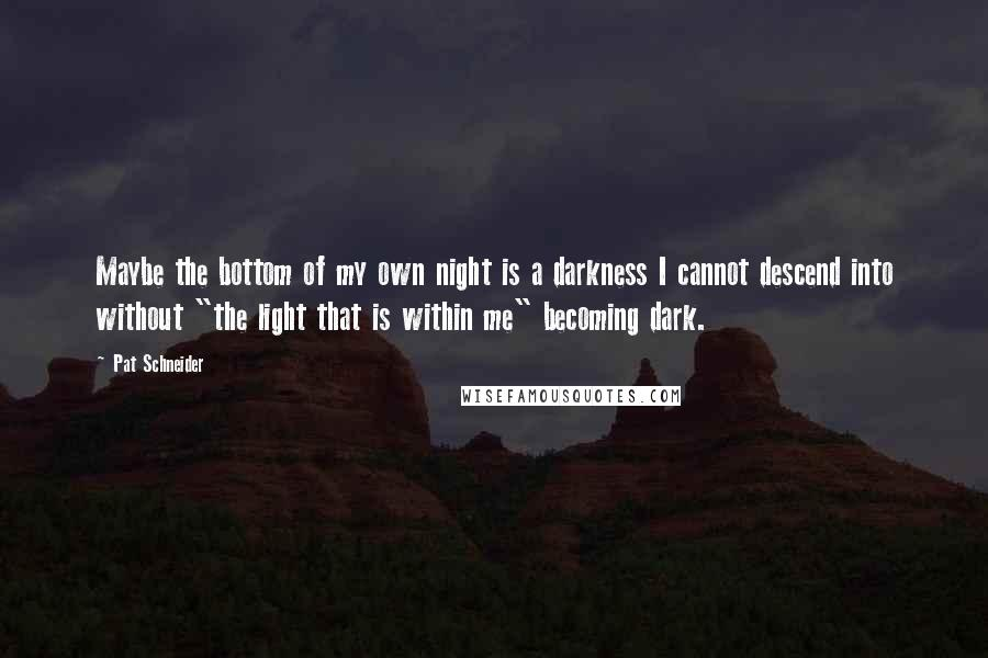 """Pat Schneider quotes: Maybe the bottom of my own night is a darkness I cannot descend into without """"the light that is within me"""" becoming dark."""
