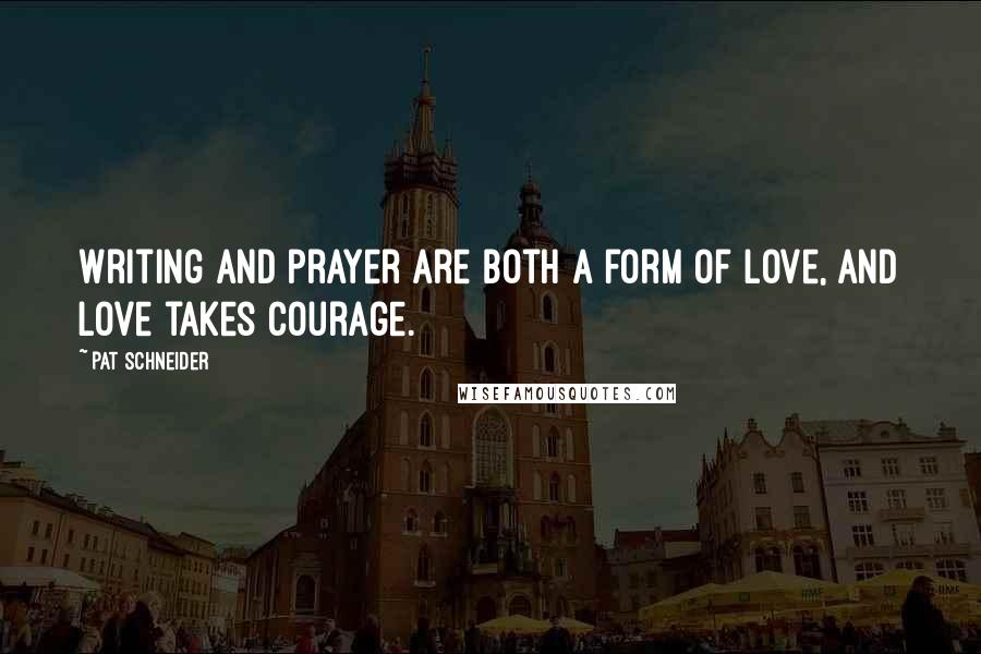 Pat Schneider quotes: Writing and prayer are both a form of love, and love takes courage.