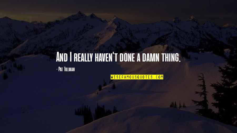 Pat Tillman Quotes By Pat Tillman: And I really haven't done a damn thing.
