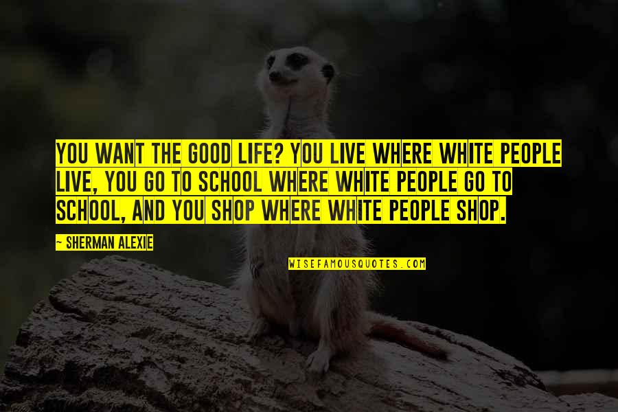 Patama Sa Adik Quotes By Sherman Alexie: You want the good life? You live where