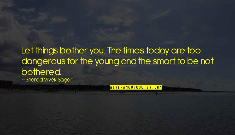 Patama Sa Ex Quotes By Sharad Vivek Sagar: Let things bother you. The times today are