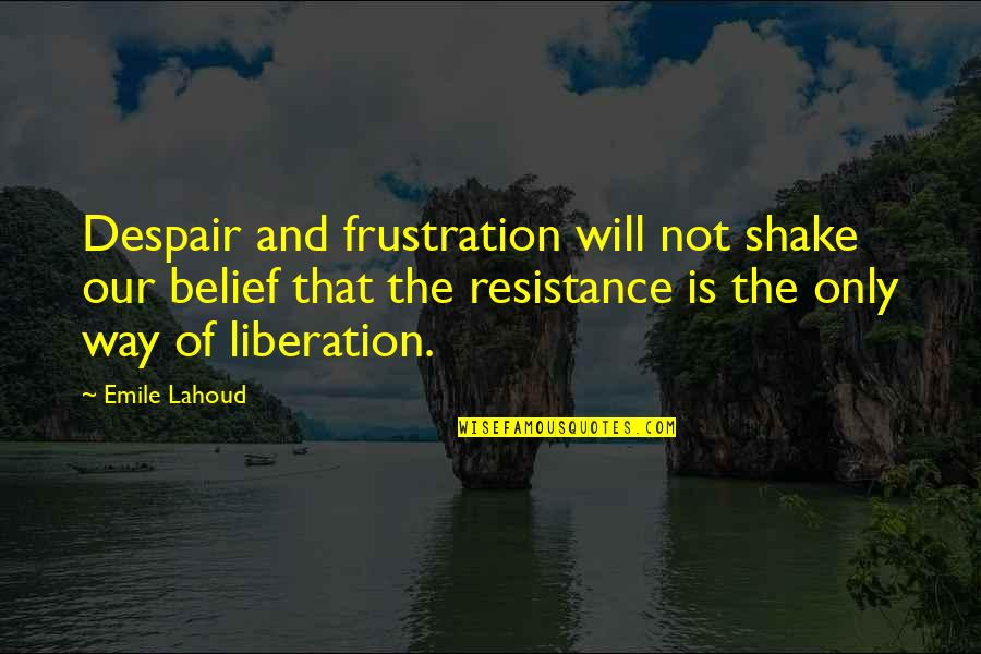 Patent Pending Quotes By Emile Lahoud: Despair and frustration will not shake our belief