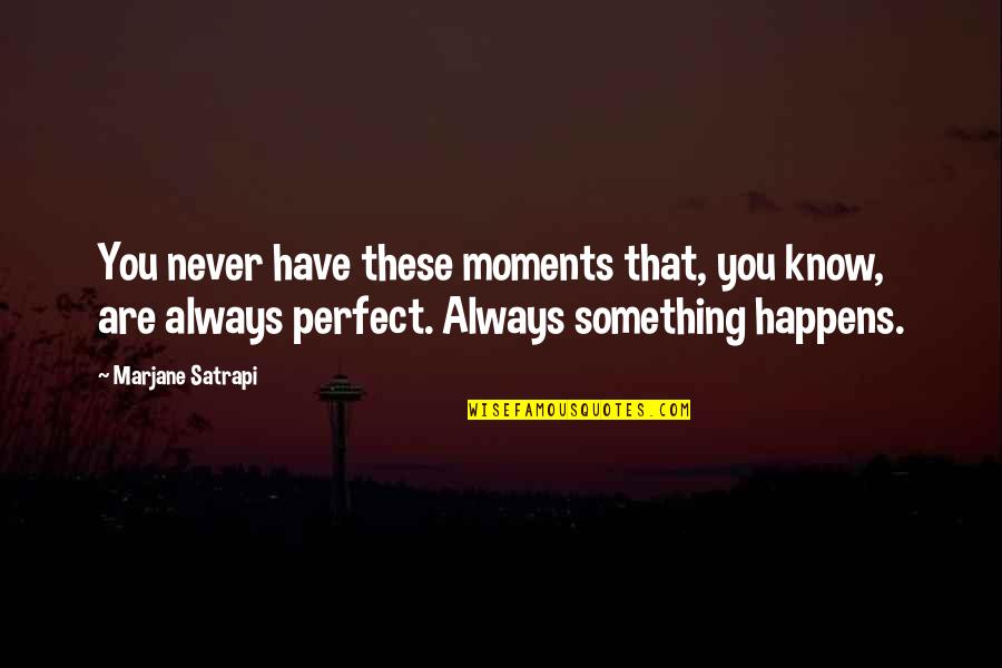 Patent Pending Quotes By Marjane Satrapi: You never have these moments that, you know,
