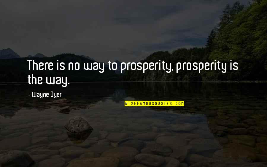 Patent Pending Quotes By Wayne Dyer: There is no way to prosperity, prosperity is