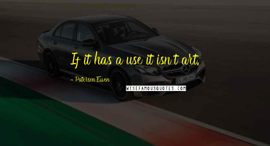 Paterson Ewen quotes: If it has a use it isn't art.