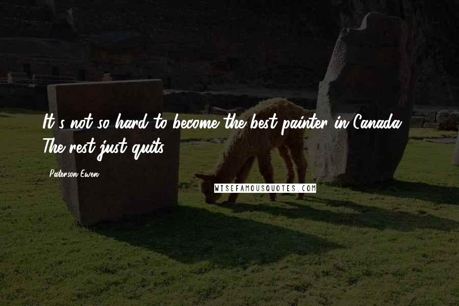 Paterson Ewen quotes: It's not so hard to become the best painter in Canada ... The rest just quits!