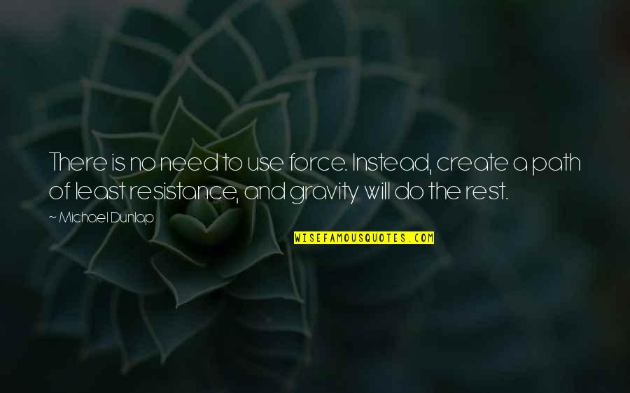 Path Of Least Resistance Quotes By Michael Dunlap: There is no need to use force. Instead,