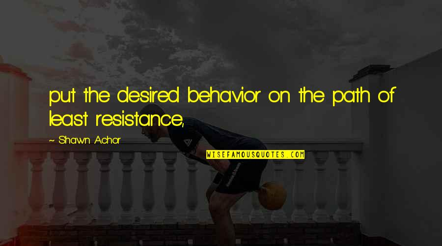 Path Of Least Resistance Quotes By Shawn Achor: put the desired behavior on the path of